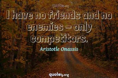 Photo Quote of I have no friends and no enemies - only competitors.