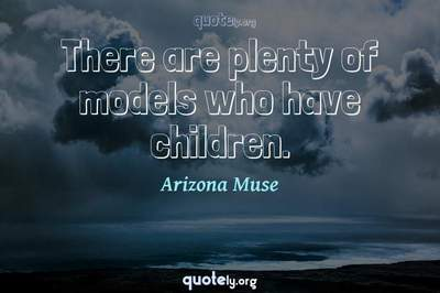 Photo Quote of There are plenty of models who have children.