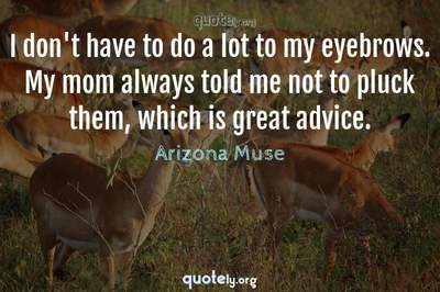 Photo Quote of I don't have to do a lot to my eyebrows. My mom always told me not to pluck them, which is great advice.