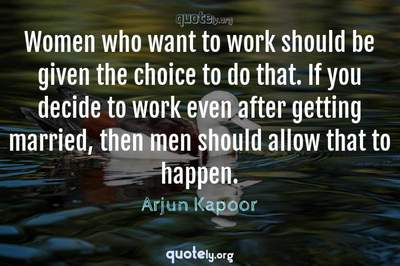 Photo Quote of Women who want to work should be given the choice to do that. If you decide to work even after getting married, then men should allow that to happen.