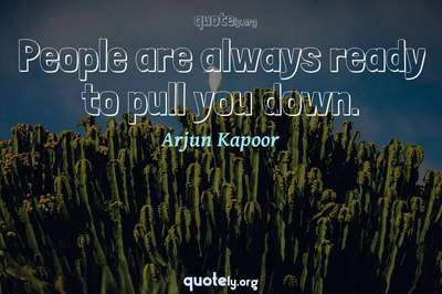 Photo Quote of People are always ready to pull you down.