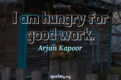 Photo Quote of I am hungry for good work.