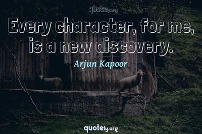 Photo Quote of Every character, for me, is a new discovery.