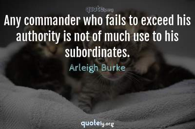 Photo Quote of Any commander who fails to exceed his authority is not of much use to his subordinates.