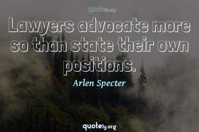 Photo Quote of Lawyers advocate more so than state their own positions.