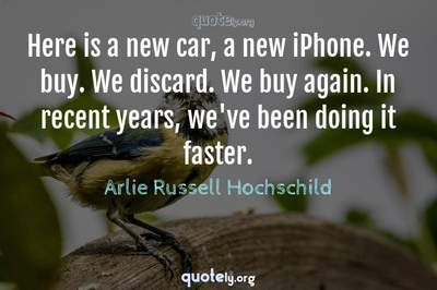 Photo Quote of Here is a new car, a new iPhone. We buy. We discard. We buy again. In recent years, we've been doing it faster.