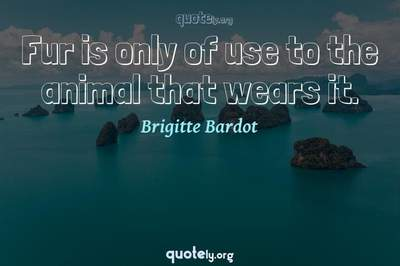 Photo Quote of Fur is only of use to the animal that wears it.