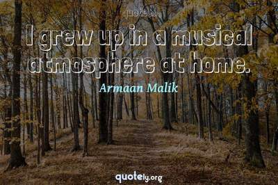 Photo Quote of I grew up in a musical atmosphere at home.