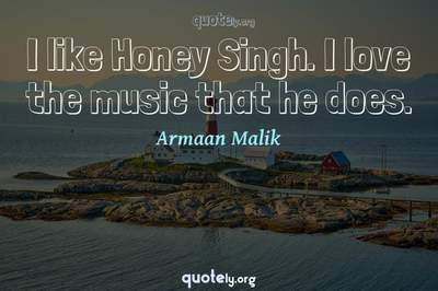 Photo Quote of I like Honey Singh. I love the music that he does.