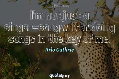 Photo Quote of I'm not just a singer-songwriter doing songs in the key of me.