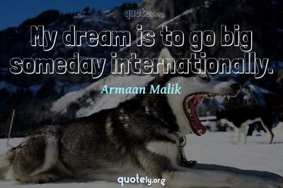 Photo Quote of My dream is to go big someday internationally.