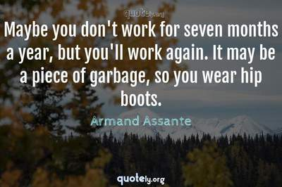 Photo Quote of Maybe you don't work for seven months a year, but you'll work again. It may be a piece of garbage, so you wear hip boots.