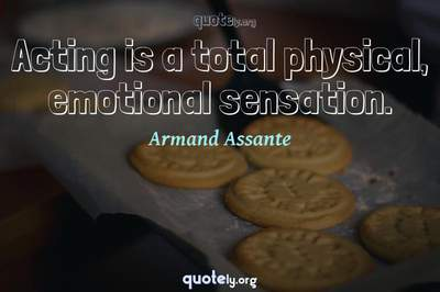 Photo Quote of Acting is a total physical, emotional sensation.