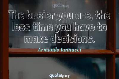 Photo Quote of The busier you are, the less time you have to make decisions.