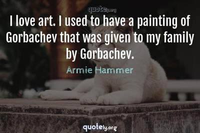 Photo Quote of I love art. I used to have a painting of Gorbachev that was given to my family by Gorbachev.