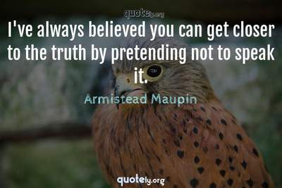 Photo Quote of I've always believed you can get closer to the truth by pretending not to speak it.