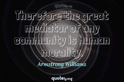 Photo Quote of Therefore the great mediator of any community is human morality.