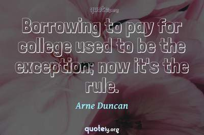 Photo Quote of Borrowing to pay for college used to be the exception; now it's the rule.