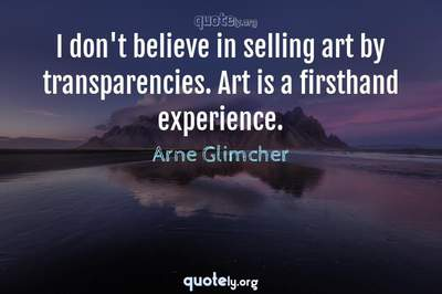 Photo Quote of I don't believe in selling art by transparencies. Art is a firsthand experience.