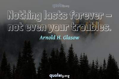 Photo Quote of Nothing lasts forever - not even your troubles.
