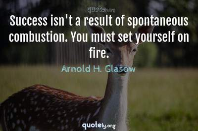Photo Quote of Success isn't a result of spontaneous combustion. You must set yourself on fire.