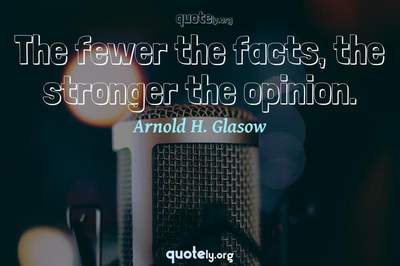 Photo Quote of The fewer the facts, the stronger the opinion.