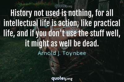 Photo Quote of History not used is nothing, for all intellectual life is action, like practical life, and if you don't use the stuff well, it might as well be dead.
