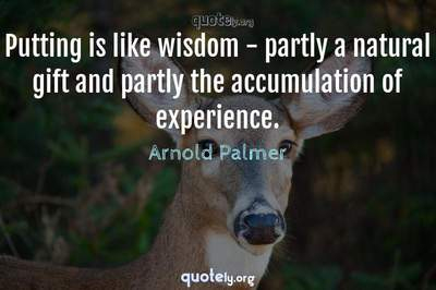Photo Quote of Putting is like wisdom - partly a natural gift and partly the accumulation of experience.