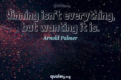 Photo Quote of Winning isn't everything, but wanting it is.