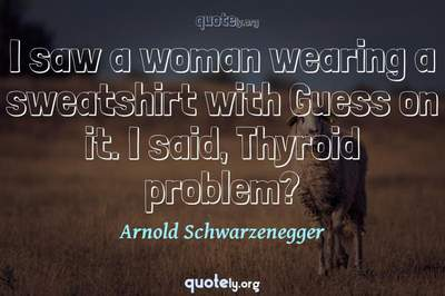 Photo Quote of I saw a woman wearing a sweatshirt with Guess on it. I said, Thyroid problem?