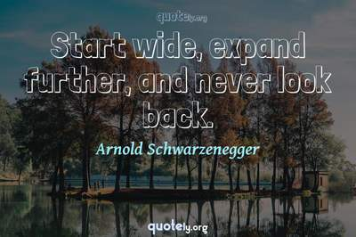 Photo Quote of Start wide, expand further, and never look back.