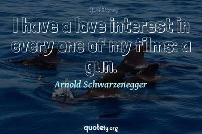 Photo Quote of I have a love interest in every one of my films: a gun.