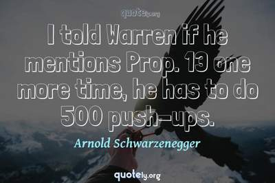 Photo Quote of I told Warren if he mentions Prop. 13 one more time, he has to do 500 push-ups.