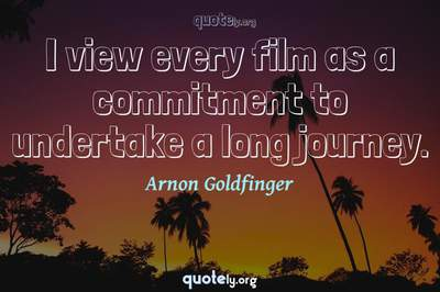 Photo Quote of I view every film as a commitment to undertake a long journey.