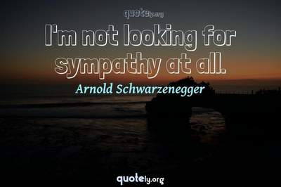 Photo Quote of I'm not looking for sympathy at all.