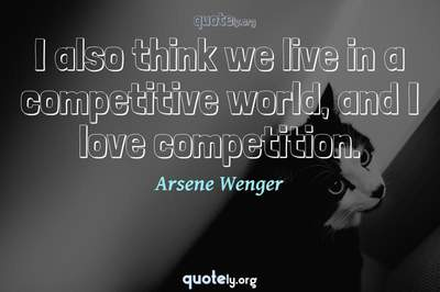 Photo Quote of I also think we live in a competitive world, and I love competition.