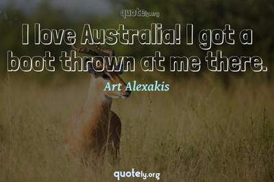 Photo Quote of I love Australia! I got a boot thrown at me there.