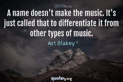 Photo Quote of A name doesn't make the music. It's just called that to differentiate it from other types of music.