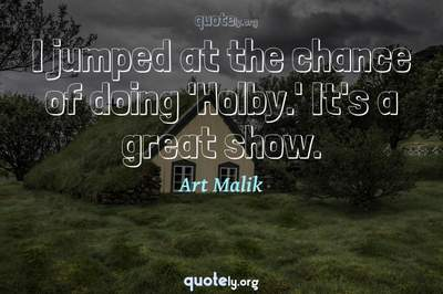 Photo Quote of I jumped at the chance of doing 'Holby.' It's a great show.