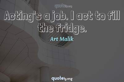 Photo Quote of Acting's a job. I act to fill the fridge.