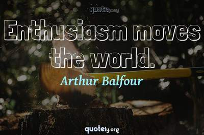 Photo Quote of Enthusiasm moves the world.