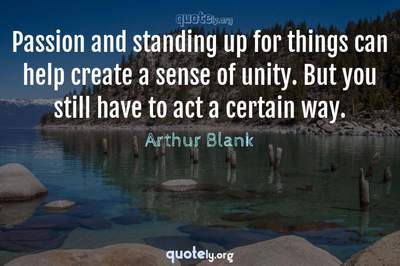 Photo Quote of Passion and standing up for things can help create a sense of unity. But you still have to act a certain way.