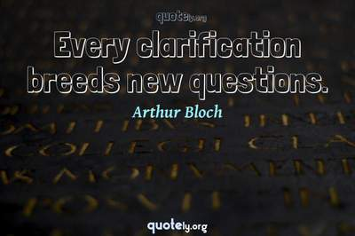 Photo Quote of Every clarification breeds new questions.