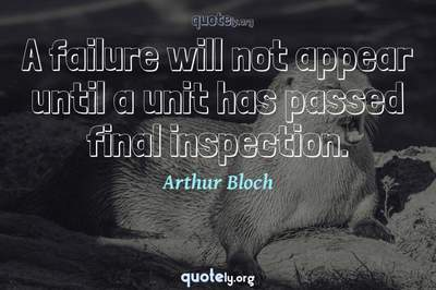 Photo Quote of A failure will not appear until a unit has passed final inspection.