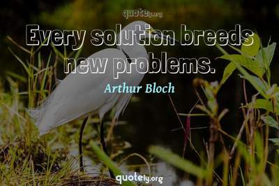 Photo Quote of Every solution breeds new problems.
