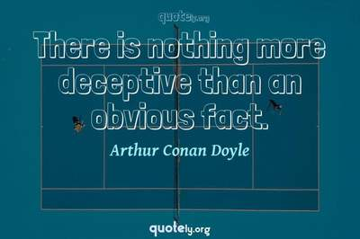 Photo Quote of There is nothing more deceptive than an obvious fact.