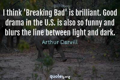 Photo Quote of I think 'Breaking Bad' is brilliant. Good drama in the U.S. is also so funny and blurs the line between light and dark.
