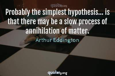 Photo Quote of Probably the simplest hypothesis... is that there may be a slow process of annihilation of matter.