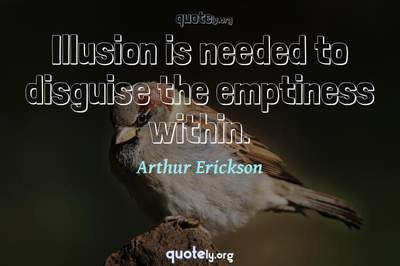 Photo Quote of Illusion is needed to disguise the emptiness within.