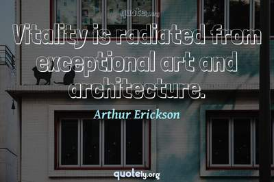 Photo Quote of Vitality is radiated from exceptional art and architecture.